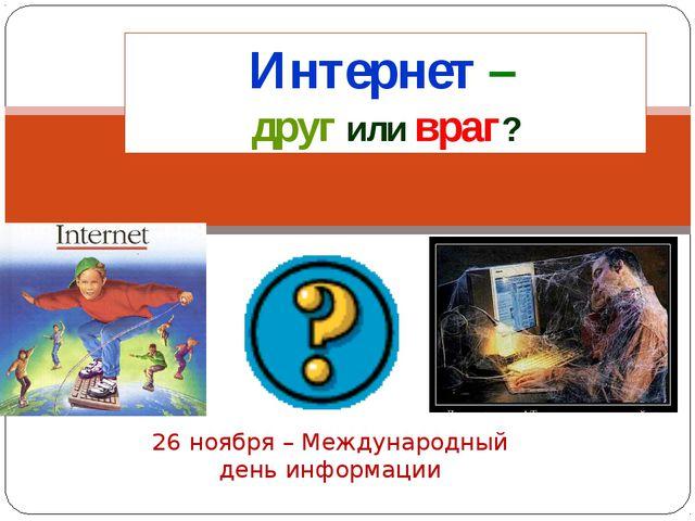 26 ноября – Международный день информации Интернет – друг или враг?