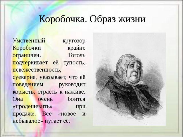 Коробочка. Образ жизни Умственный кругозор Коробочки крайне ограничен. Гоголь...