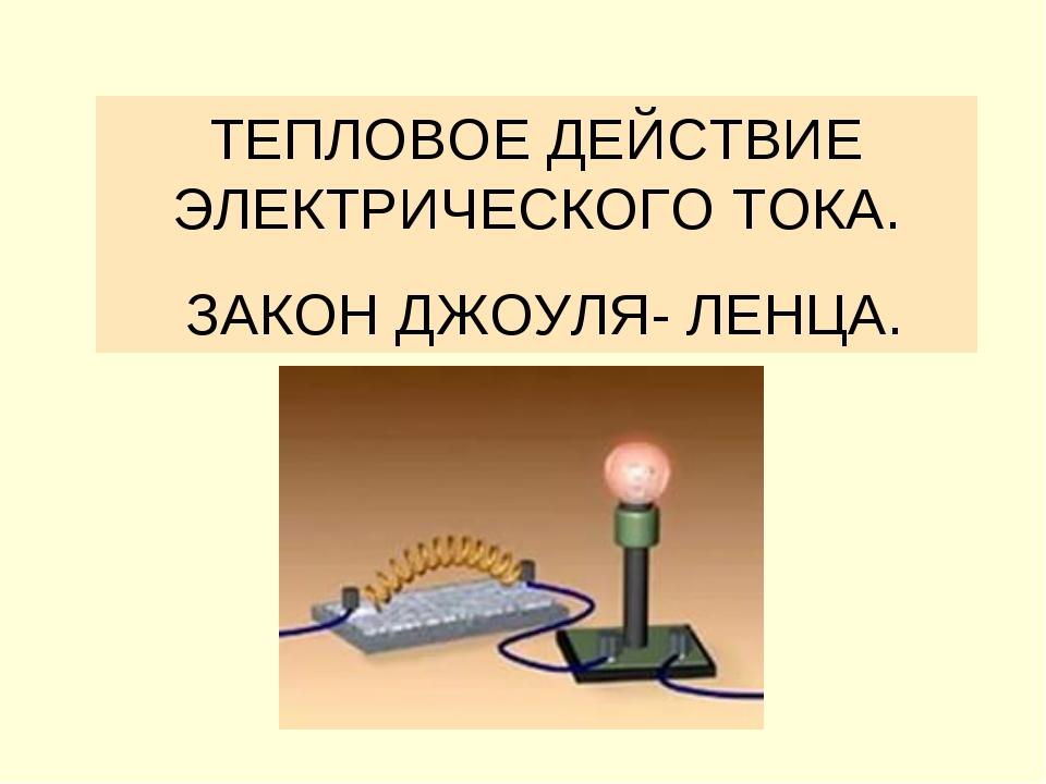 ТЕПЛОВОЕ ДЕЙСТВИЕ ЭЛЕКТРИЧЕСКОГО ТОКА. ЗАКОН ДЖОУЛЯ- ЛЕНЦА.