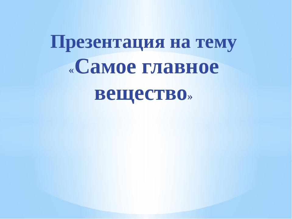 Презентация на тему «Самое главное вещество»