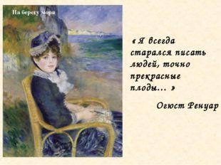 « Я всегда старался писать людей, точно прекрасные плоды… » Огюст Ренуар На