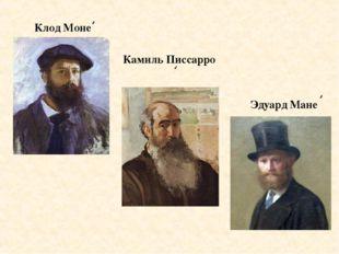 Клод Моне Камиль Писсарро Эдуард Мане