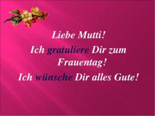 Liebe Mutti! Ich gratuliere Dir zum Frauentag! Ich wünsche Dir alles Gute!
