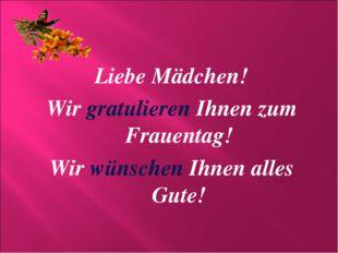 Liebe Mädchen! Wir gratulieren Ihnen zum Frauentag! Wir wünschen Ihnen alles