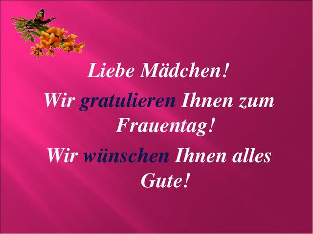 Liebe Mädchen! Wir gratulieren Ihnen zum Frauentag! Wir wünschen Ihnen alles...