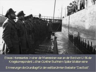 Etwas Interessantes: in einer der Meeresreisen war an der Bord von U-96 der K