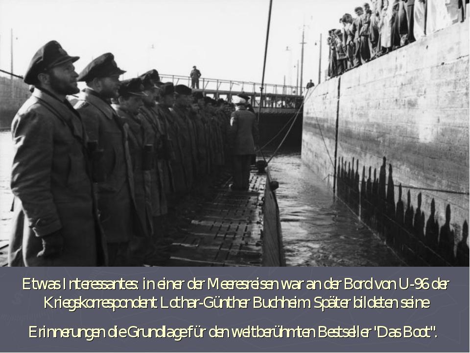 Etwas Interessantes: in einer der Meeresreisen war an der Bord von U-96 der K...