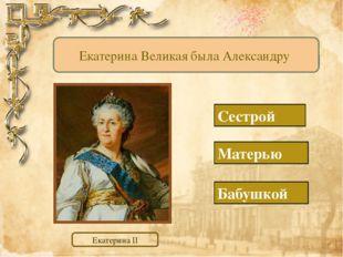Матерью Бабушкой Сестрой Екатерина Великая была Александру Екатерина II http: