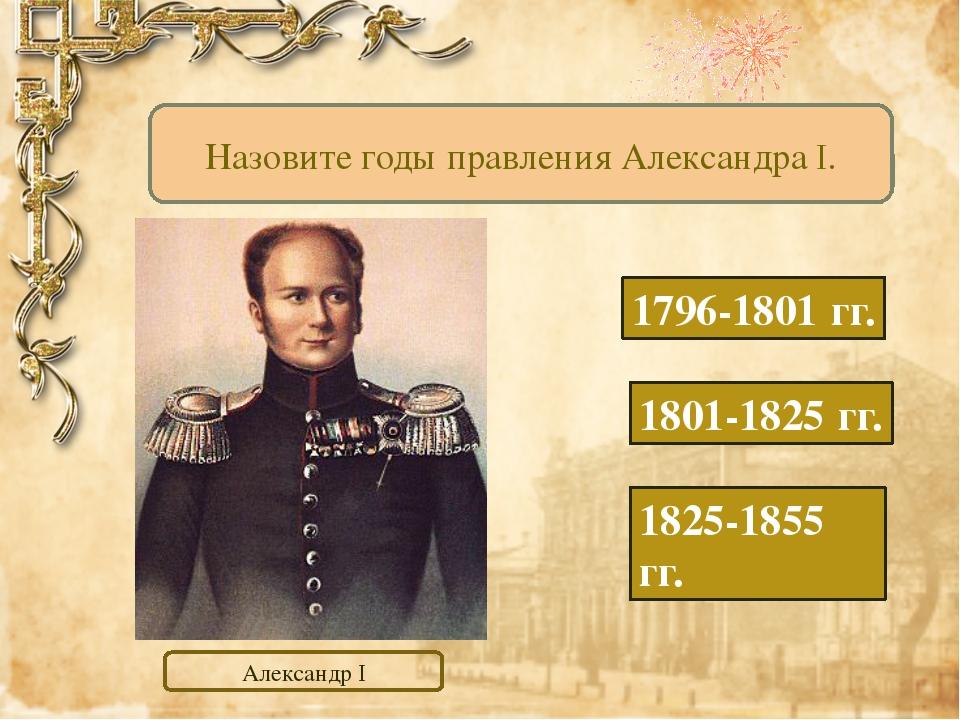 1796-1801 гг. 1801-1825 гг. 1825-1855 гг. Назовите годы правления Александра...