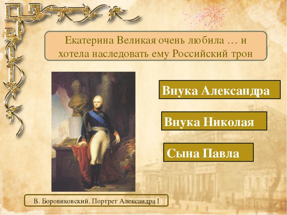 Сына Павла Внука Александра Внука Николая Екатерина Великая очень любила … и...