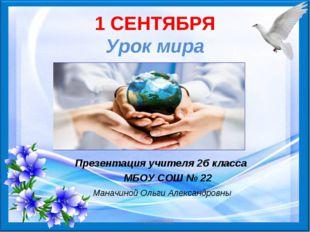1 СЕНТЯБРЯ Урок мира Презентация учителя 2б класса МБОУ СОШ № 22 Маначиной Ол