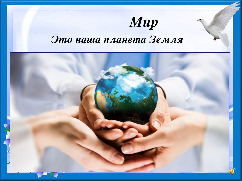 Мир Это наша планета Земля