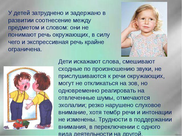 У детей затруднено и задержано в развитии соотнесение между предметом и слово...
