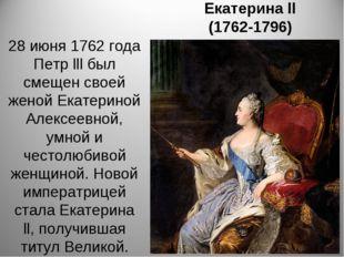 Екатерина ll (1762-1796) 28 июня 1762 года Петр lll был смещен своей женой Ек