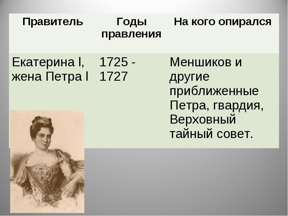 ПравительГоды правленияНа кого опирался Екатерина l, жена Петра l1725 - 17...