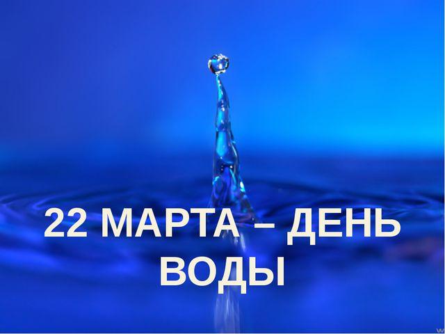 22 МАРТА – ДЕНЬ ВОДЫ