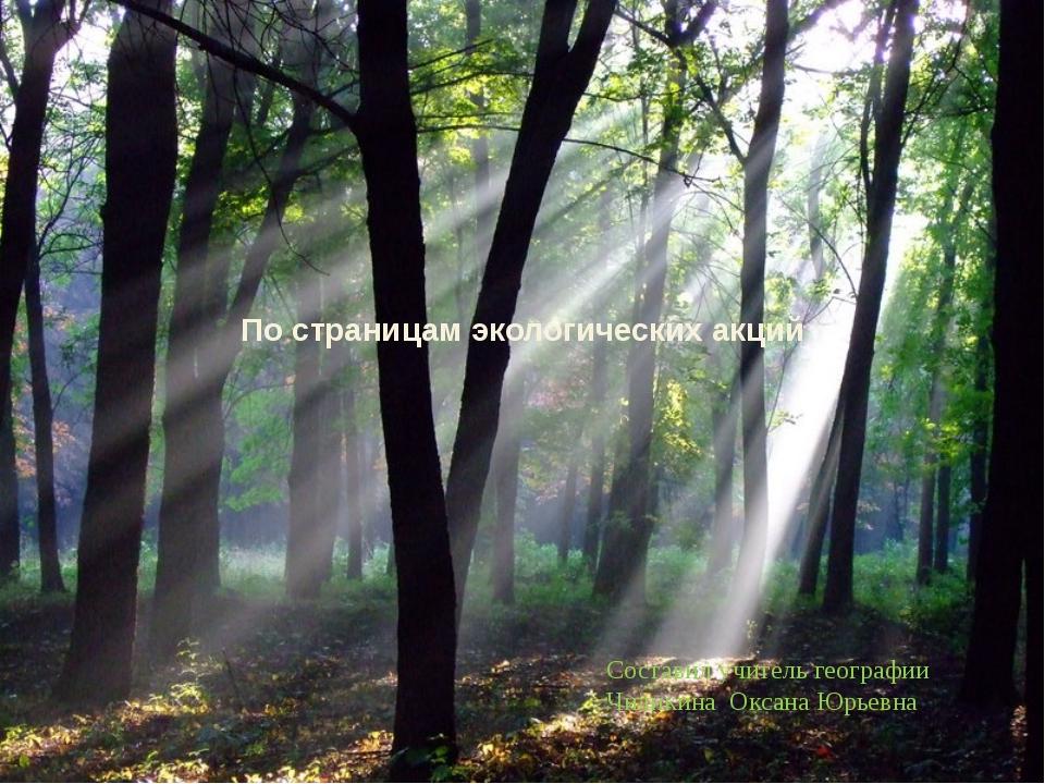 По страницам экологических акций Составил учитель географии Чиликина Оксана Ю...