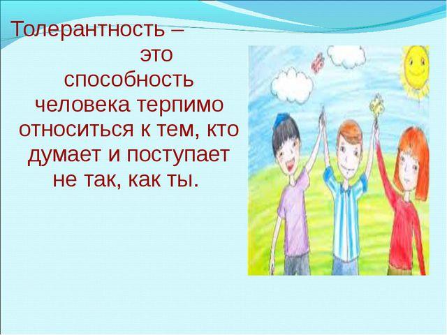 Толерантность – это способность человека терпимо относиться к тем, кто думае...