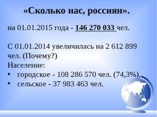 «Сколько нас, россиян». на 01.01.2015 года - 146 270 033 чел. С 01.01.2014 у