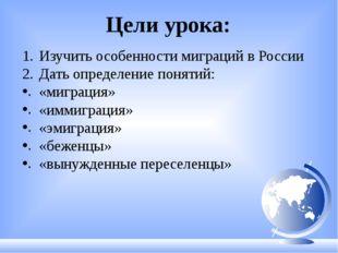 Цели урока: Изучить особенности миграций в России Дать определение понятий: «