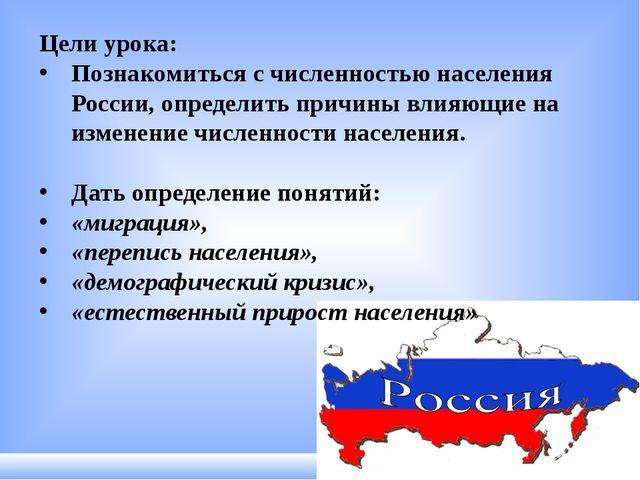 Цели урока: Познакомиться с численностью населения России, определить причины...