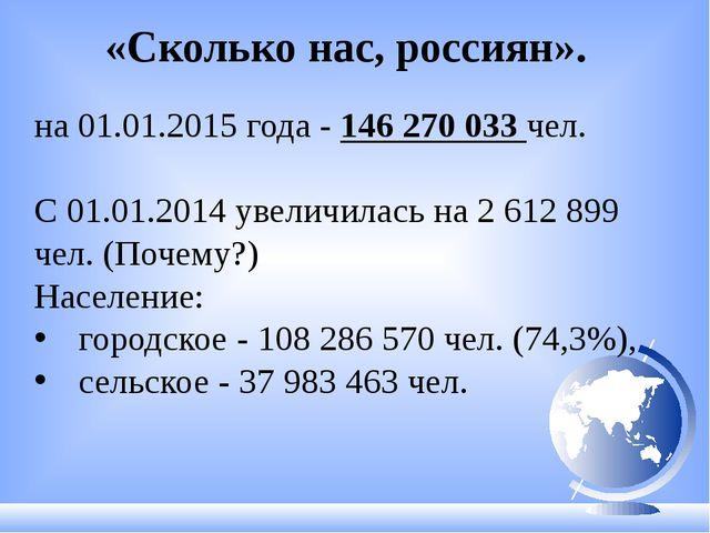 «Сколько нас, россиян». на 01.01.2015 года - 146 270 033 чел. С 01.01.2014 у...
