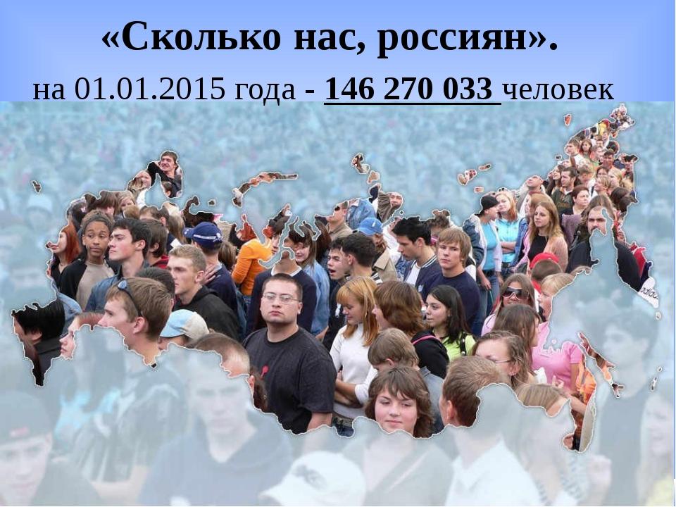 «Сколько нас, россиян». на 01.01.2015 года - 146 270 033 человек