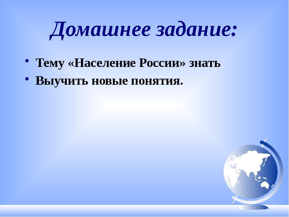 Домашнее задание: Тему «Население России» знать Выучить новые понятия.