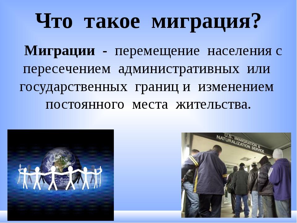 Что такое миграция? Миграции - перемещение населения с пересечением администр...