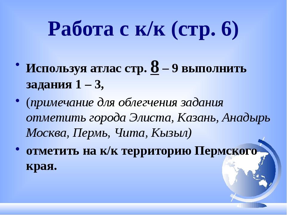 Работа с к/к (стр. 6) Используя атлас стр. 8 – 9 выполнить задания 1 – 3, (пр...