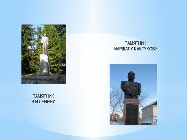ПАМЯТНИК В.И.ЛЕНИНУ ПАМЯТНИК МАРШАЛУ КАКТУКОВУ