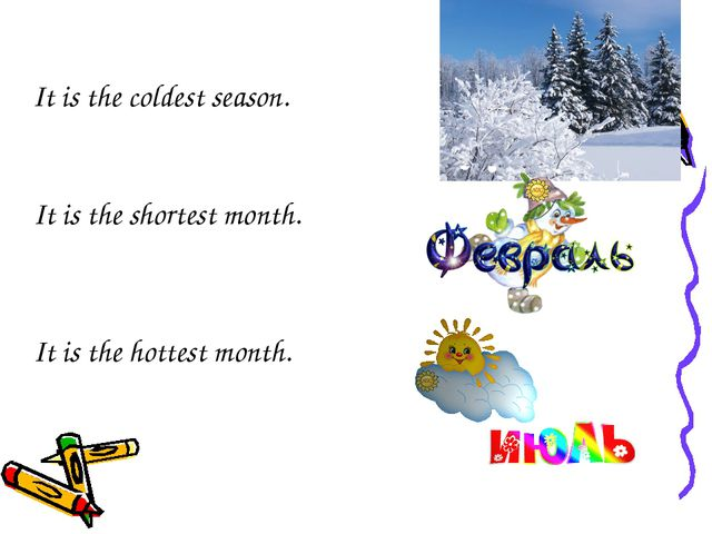 It is the shortest month. It is the hottest month. It is the coldest season.