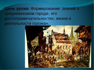 Цель урока: Формирование знаний о средневековом городе, его достопримечательн
