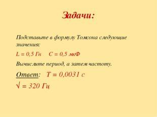 Задачи: Подставьте в формулу Томсона следующие значения: L = 0,5 Гн С = 0,5 м