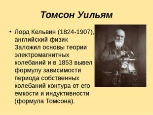 Томсон Уильям Лорд Кельвин (1824-1907), английский физик Заложил основы теори