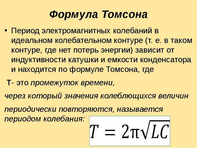 Формула Томсона Период электромагнитных колебаний в идеальном колебательном к...