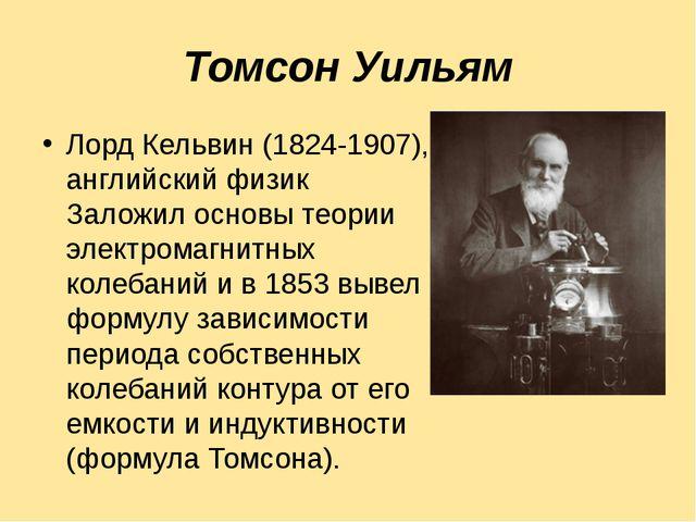 Томсон Уильям Лорд Кельвин (1824-1907), английский физик Заложил основы теори...