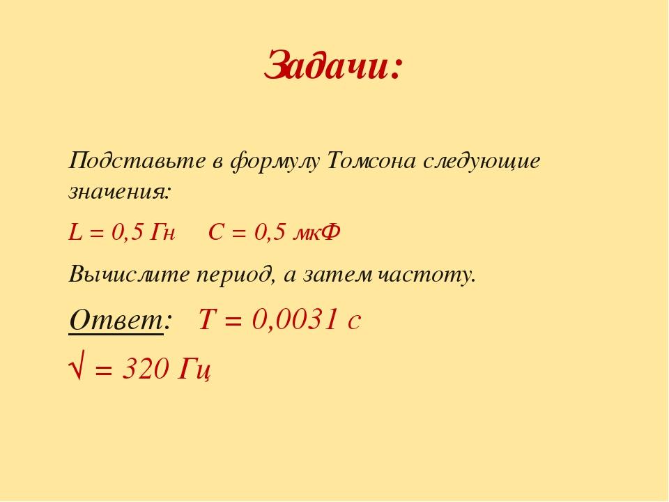Задачи: Подставьте в формулу Томсона следующие значения: L = 0,5 Гн С = 0,5 м...