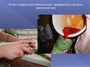 Вылить в заранее приготовленную вазу, предварительно сделав на цветах косой с