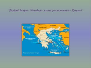 Первый вопрос: Назовите место расположение Греции?
