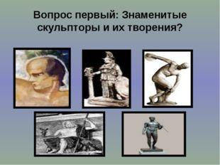 Вопрос первый: Знаменитые скульпторы и их творения?