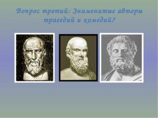 Вопрос третий: Знаменитые авторы трагедий и комедий?