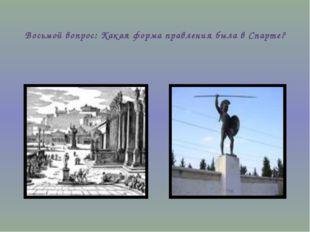 Восьмой вопрос: Какая форма правления была в Спарте?