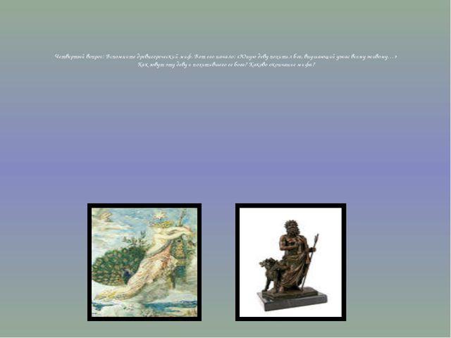 Четвертый вопрос: Вспомните древнегреческий миф. Вот его начало: «Юную деву...