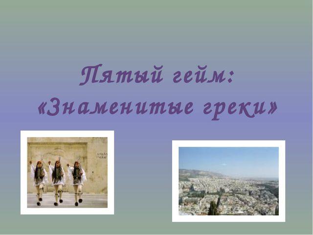 Пятый гейм: «Знаменитые греки»