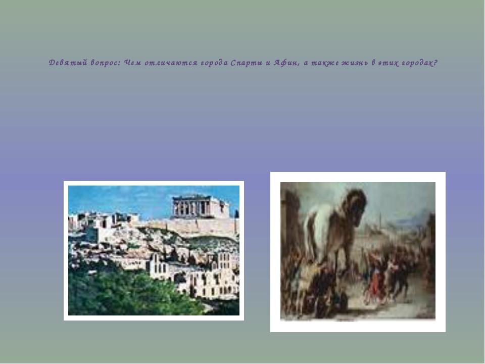 Девятый вопрос: Чем отличаются города Спарты и Афин, а также жизнь в этих го...