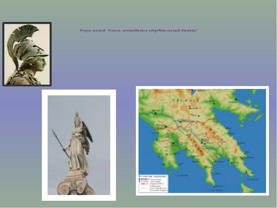 Вопрос шестой: Богиня, почитавшаяся покровительницей Аттики?