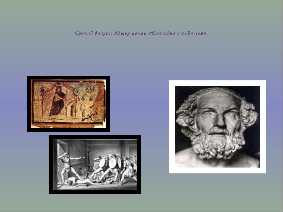 Третий вопрос: Автор поэмы «Иллиады» и «Одиссея»?