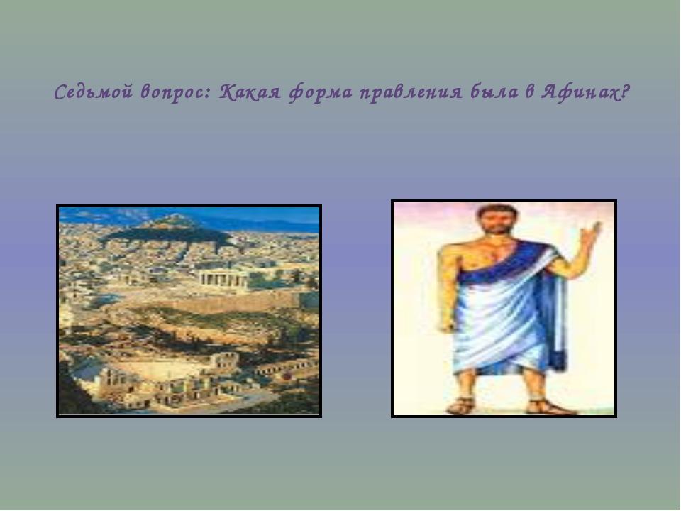 Седьмой вопрос: Какая форма правления была в Афинах?