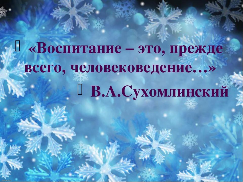 «Воспитание – это, прежде всего, человековедение…» В.А.Сухомлинский